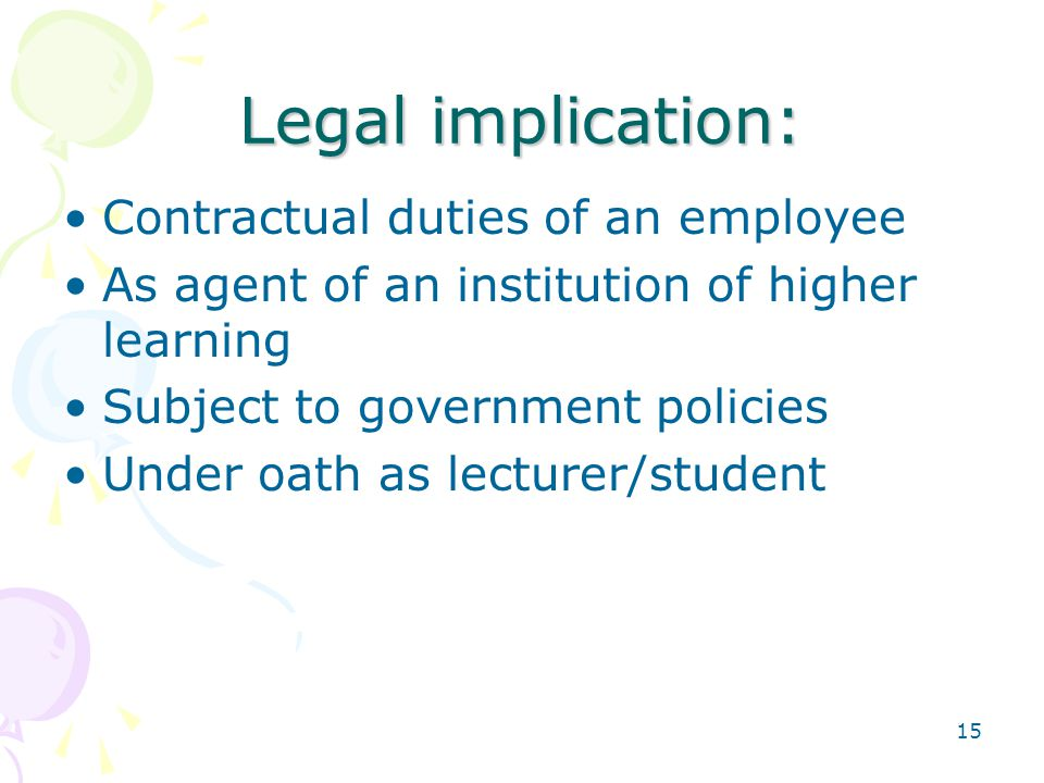15 Legal implication: Contractual duties of an employee As agent of an institution of higher learning Subject to government policies Under oath as lecturer/student