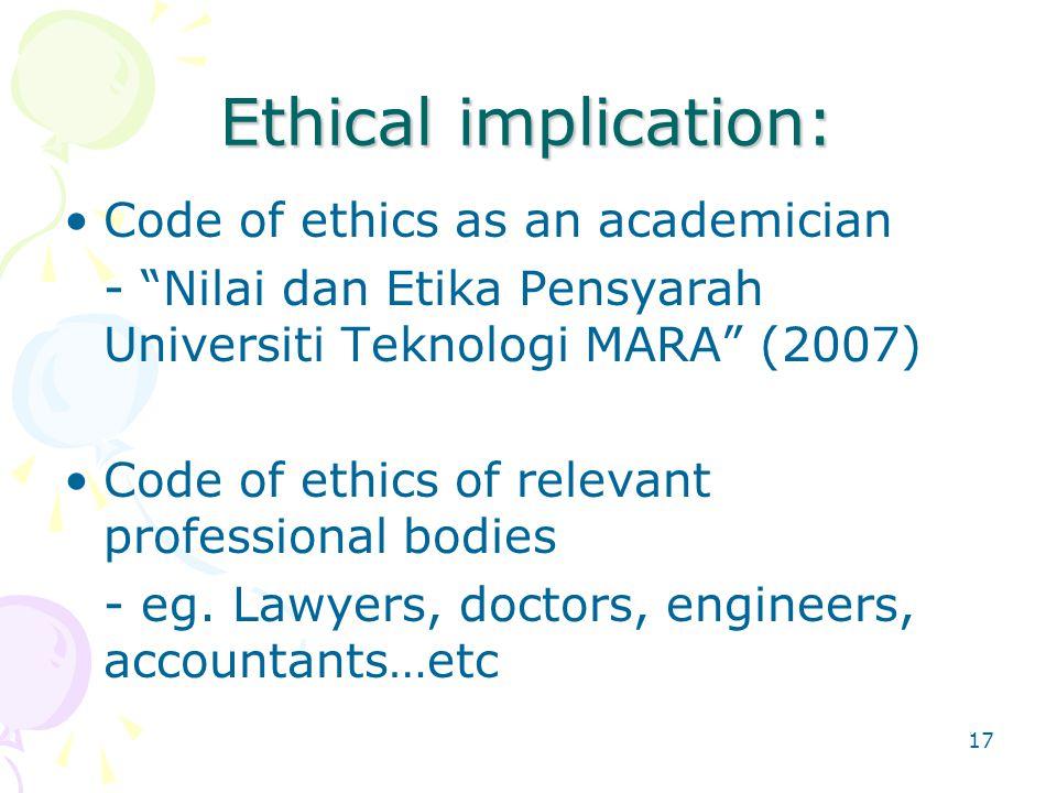 17 Ethical implication: Code of ethics as an academician - Nilai dan Etika Pensyarah Universiti Teknologi MARA (2007) Code of ethics of relevant professional bodies - eg.