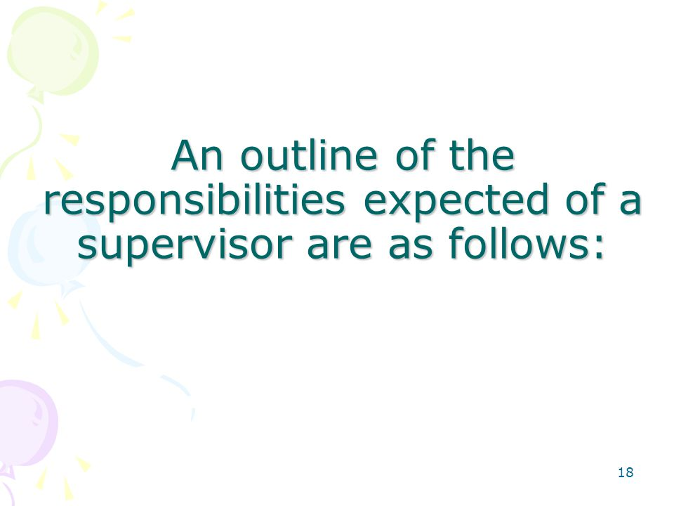 18 An outline of the responsibilities expected of a supervisor are as follows: