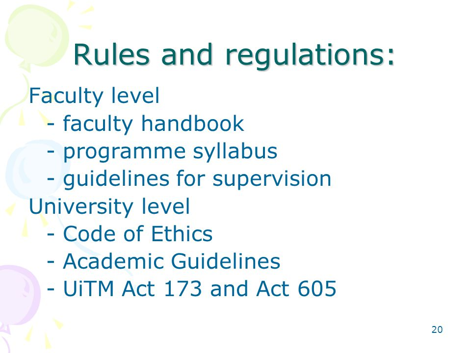 20 Rules and regulations: Faculty level - faculty handbook - programme syllabus - guidelines for supervision University level - Code of Ethics - Academic Guidelines - UiTM Act 173 and Act 605