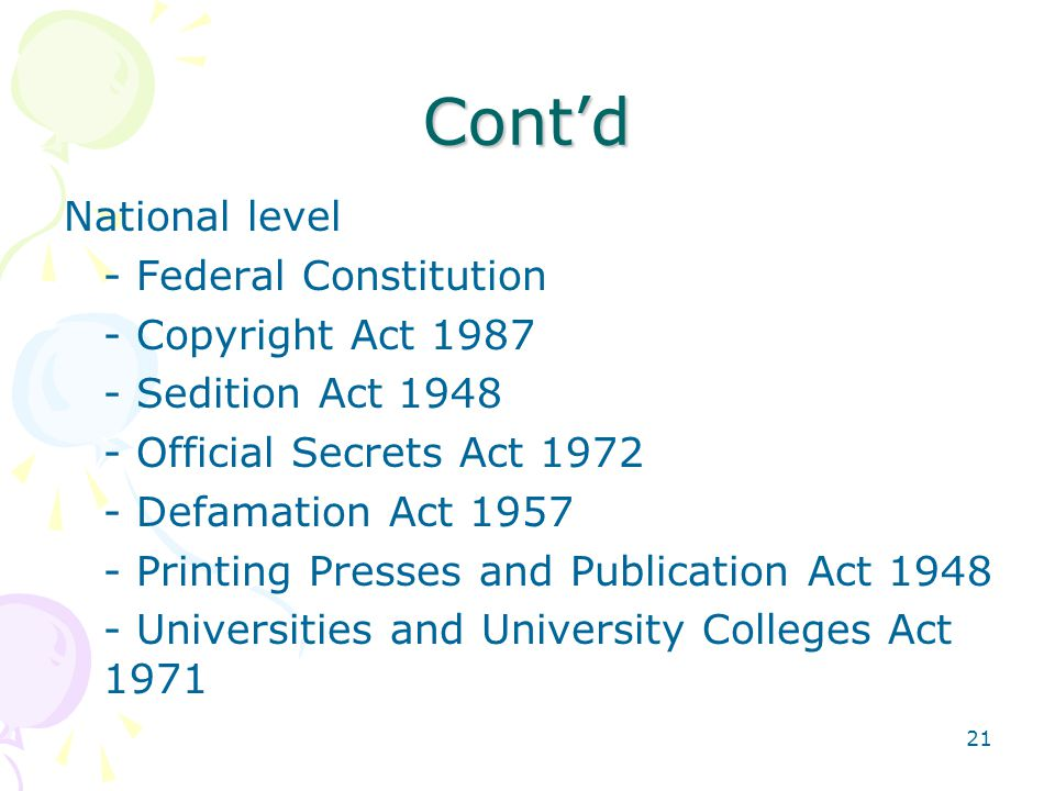 21 Cont'd National level - Federal Constitution - Copyright Act 1987 - Sedition Act 1948 - Official Secrets Act 1972 - Defamation Act 1957 - Printing Presses and Publication Act 1948 - Universities and University Colleges Act 1971