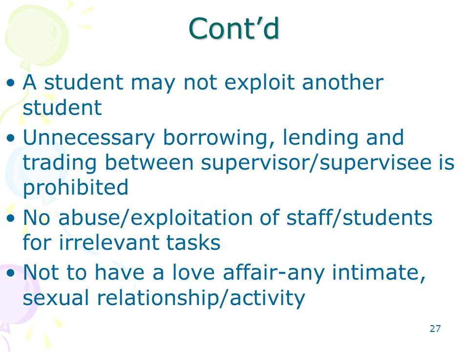 27 Cont'd A student may not exploit another student Unnecessary borrowing, lending and trading between supervisor/supervisee is prohibited No abuse/exploitation of staff/students for irrelevant tasks Not to have a love affair-any intimate, sexual relationship/activity