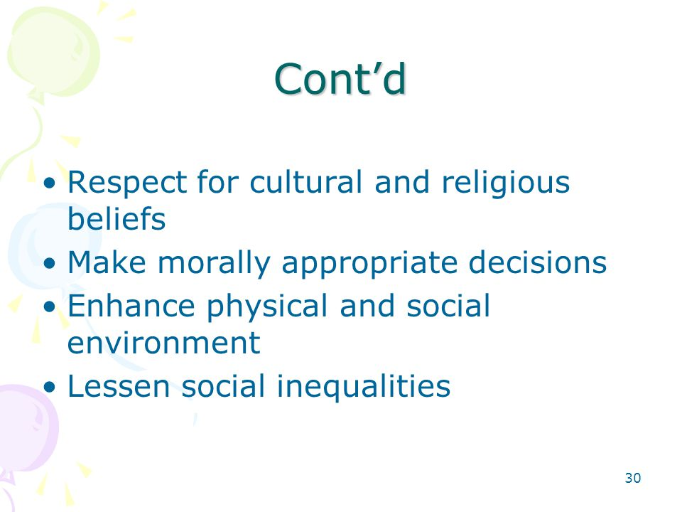 30 Cont'd Respect for cultural and religious beliefs Make morally appropriate decisions Enhance physical and social environment Lessen social inequalities