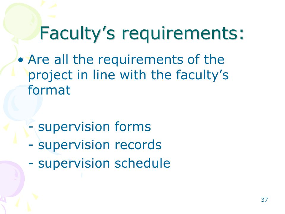 37 Faculty's requirements: Are all the requirements of the project in line with the faculty's format - supervision forms - supervision records - supervision schedule