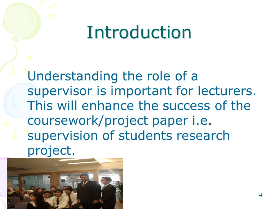 4 Introduction Understanding the role of a supervisor is important for lecturers.