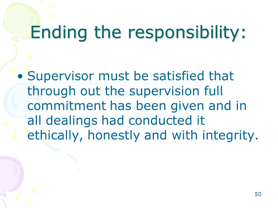 50 Ending the responsibility: Supervisor must be satisfied that through out the supervision full commitment has been given and in all dealings had conducted it ethically, honestly and with integrity.