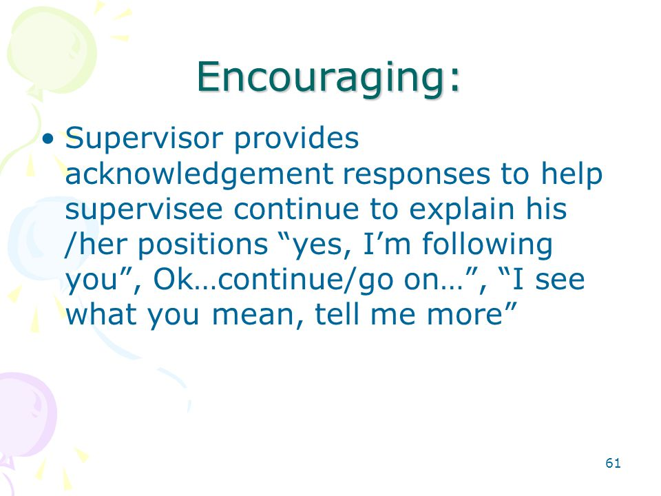 61 Encouraging: Supervisor provides acknowledgement responses to help supervisee continue to explain his /her positions yes, I'm following you , Ok…continue/go on… , I see what you mean, tell me more