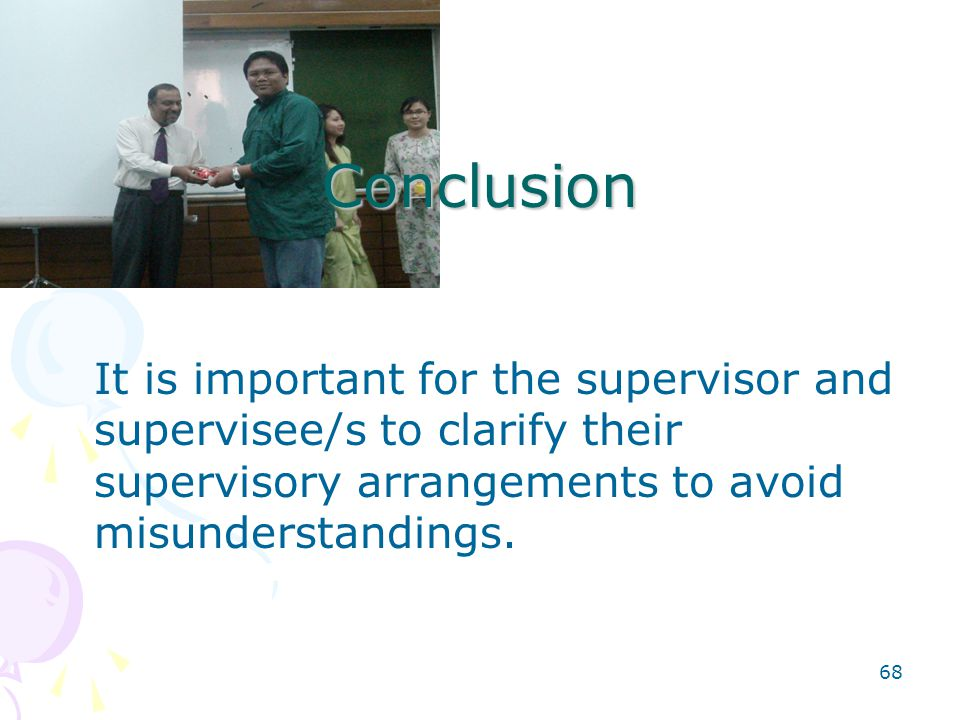 68 Conclusion It is important for the supervisor and supervisee/s to clarify their supervisory arrangements to avoid misunderstandings.