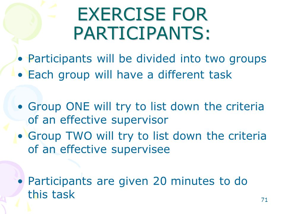 71 EXERCISE FOR PARTICIPANTS: Participants will be divided into two groups Each group will have a different task Group ONE will try to list down the criteria of an effective supervisor Group TWO will try to list down the criteria of an effective supervisee Participants are given 20 minutes to do this task
