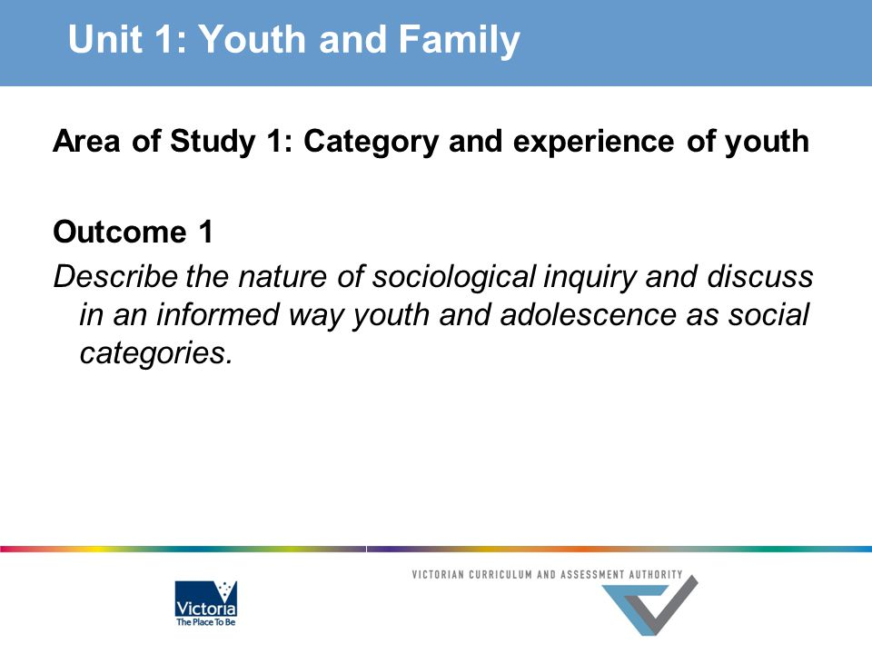 Unit 1 – AOS 1 Category and experience of youth Key knowledge the nature of sociological inquiry: – how sociologists study human behaviour – the meaning and use of theory/perspectives – how the study is a social science the definition of social categories and their place in sociological discourse the social categories of youth and adolescence and how their definitions have changed over time factors leading to differences in the experience of being young: – ethnicity, age, class, rural/urban location, gender and other social differences – unemployment, education, demographic shifts, intergenerational inequity and use of new technologies – attitudes to environmental and social sustainability – cultural formations such as in dress, music and media reasons for categorisation of youth and consequences of homogenous thinking about youth and adolescence, including stereotyping, prejudice and discrimination.