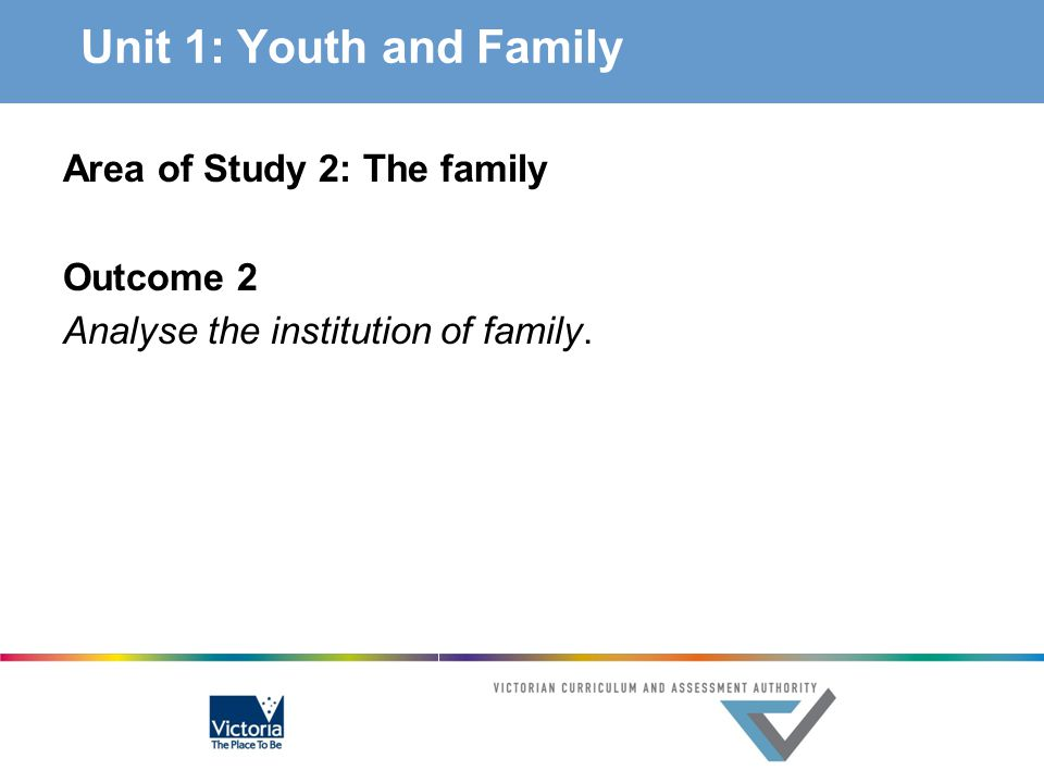 AOS 2 The Family Key knowledge the sociological concept of an institution definitions of family in its various forms, including the nuclear family, single parent family, cohabitation, same-sex attracted parenting, extended family and blended family functionalist and feminist views of family comparative perspectives as a methodology in sociology, including the experience of family life and the changing role of family members in Australia compared with family life in different cultures the influences of key demographic, cultural, economic, technological and social developments on the ways people create and experience family life and on the place and role of family as a social institution issues concerning homogenous thinking about families such as stereotyping the impact of government policy on family, for example paid parental leave, childcare benefits, carers' payments, and Austudy.