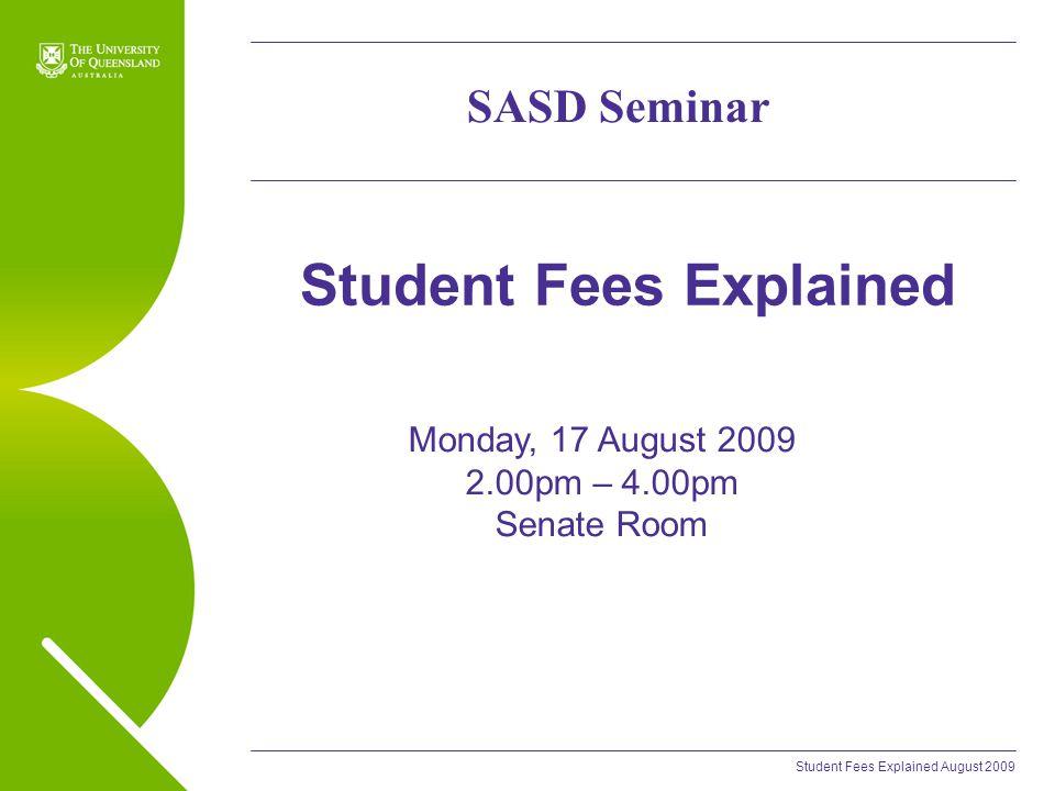 Student Fees Explained August 2009 Student Fees Explained SASD Seminar Monday, 17 August 2009 2.00pm – 4.00pm Senate Room