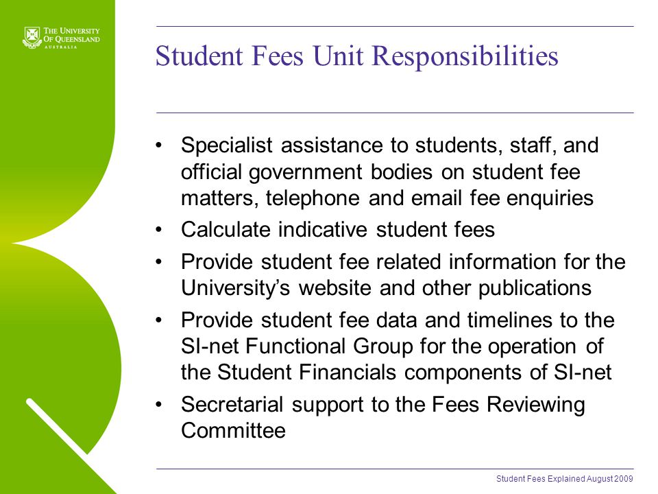 Student Fees Explained August 2009 Student Fees Unit Responsibilities Specialist assistance to students, staff, and official government bodies on student fee matters, telephone and email fee enquiries Calculate indicative student fees Provide student fee related information for the University's website and other publications Provide student fee data and timelines to the SI-net Functional Group for the operation of the Student Financials components of SI-net Secretarial support to the Fees Reviewing Committee