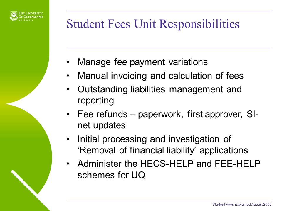 Student Fees Explained August 2009 Student Fees Unit Responsibilities Manage fee payment variations Manual invoicing and calculation of fees Outstanding liabilities management and reporting Fee refunds – paperwork, first approver, SI- net updates Initial processing and investigation of 'Removal of financial liability' applications Administer the HECS-HELP and FEE-HELP schemes for UQ