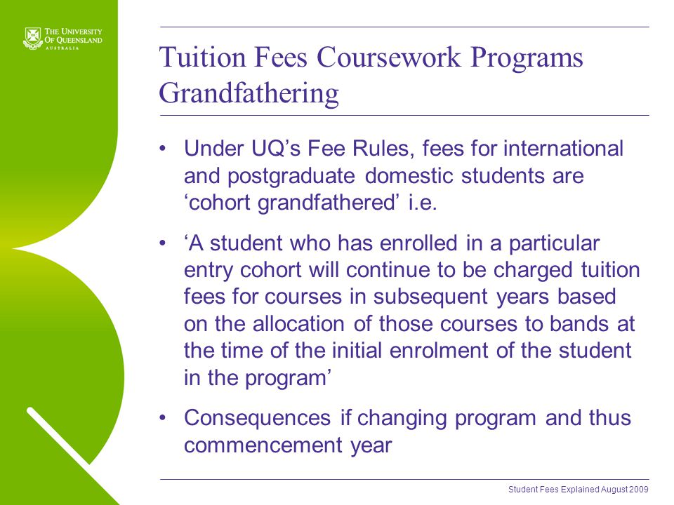 Student Fees Explained August 2009 Tuition Fees Coursework Programs Grandfathering Under UQ's Fee Rules, fees for international and postgraduate domestic students are 'cohort grandfathered' i.e.