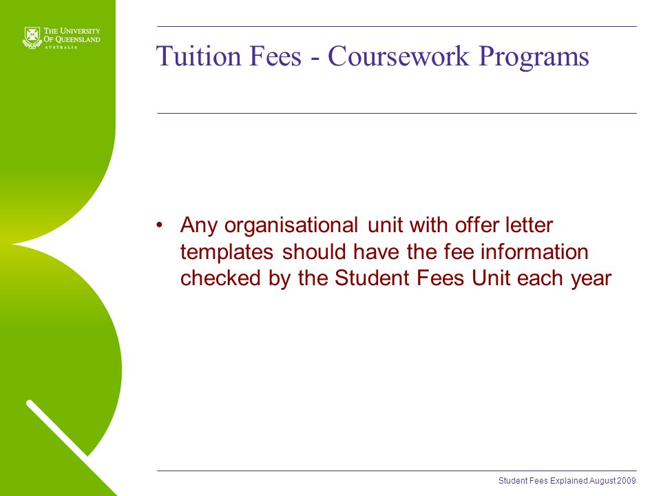 Student Fees Explained August 2009 Tuition Fees - Coursework Programs Any organisational unit with offer letter templates should have the fee information checked by the Student Fees Unit each year