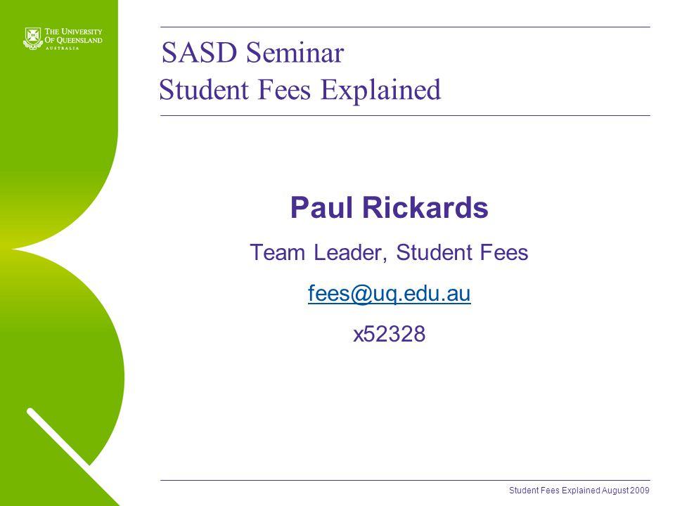 Student Fees Explained August 2009 Student Fees Explained Paul Rickards Team Leader, Student Fees fees@uq.edu.au x52328 SASD Seminar