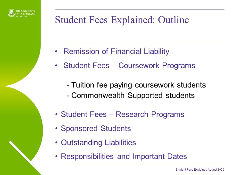 Student Fees Explained August 2009 Student Fees Explained: Outline Remission of Financial Liability Student Fees – Coursework Programs - Tuition fee paying coursework students - Commonwealth Supported students Student Fees – Research Programs Sponsored Students Outstanding Liabilities Responsibilities and Important Dates