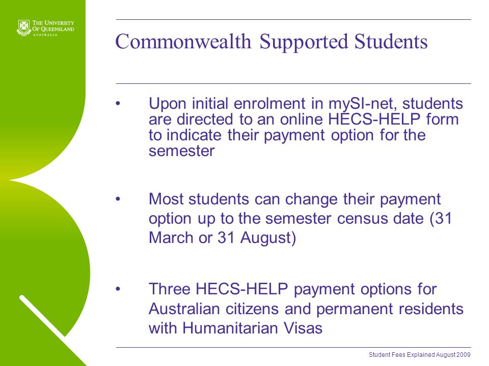 Student Fees Explained August 2009 Commonwealth Supported Students Upon initial enrolment in mySI-net, students are directed to an online HECS-HELP form to indicate their payment option for the semester Most students can change their payment option up to the semester census date (31 March or 31 August) Three HECS-HELP payment options for Australian citizens and permanent residents with Humanitarian Visas