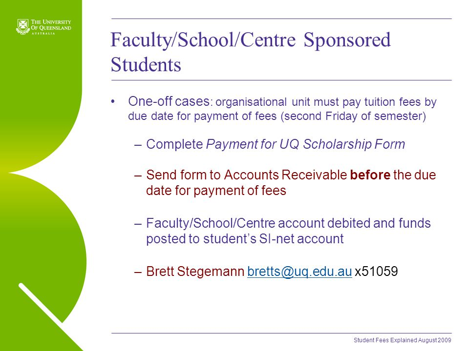 Student Fees Explained August 2009 Faculty/School/Centre Sponsored Students One-off cases : organisational unit must pay tuition fees by due date for payment of fees (second Friday of semester) –Complete Payment for UQ Scholarship Form –Send form to Accounts Receivable before the due date for payment of fees –Faculty/School/Centre account debited and funds posted to student's SI-net account –Brett Stegemann bretts@uq.edu.au x51059bretts@uq.edu.au