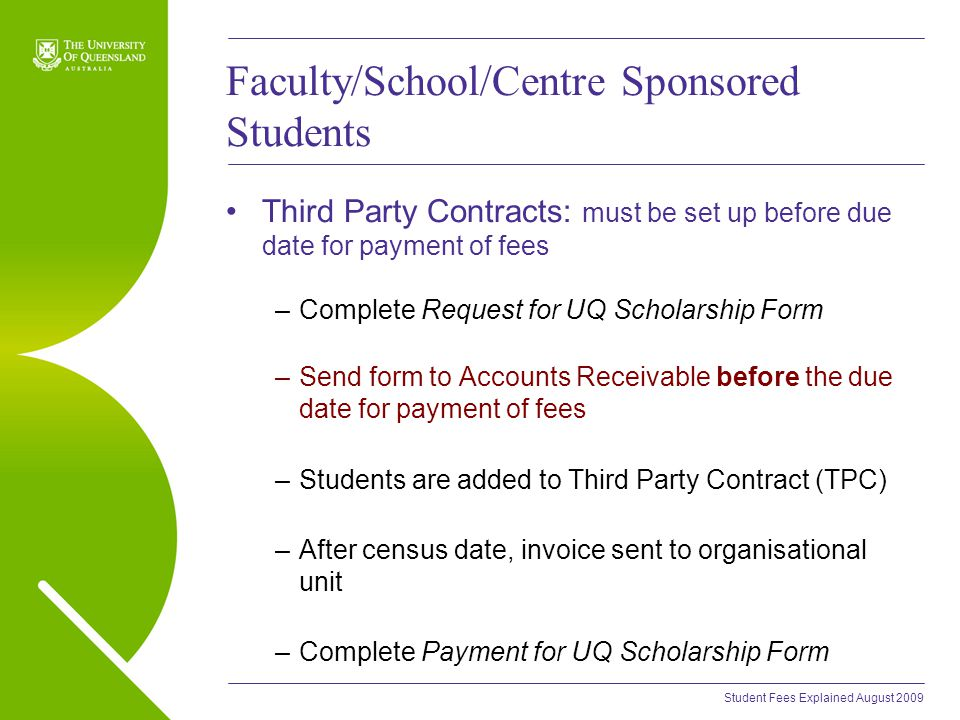Student Fees Explained August 2009 Faculty/School/Centre Sponsored Students Third Party Contracts: must be set up before due date for payment of fees –Complete Request for UQ Scholarship Form –Send form to Accounts Receivable before the due date for payment of fees –Students are added to Third Party Contract (TPC) –After census date, invoice sent to organisational unit –Complete Payment for UQ Scholarship Form