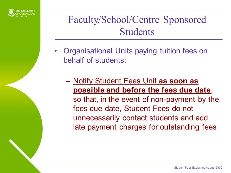 Student Fees Explained August 2009 Faculty/School/Centre Sponsored Students Organisational Units paying tuition fees on behalf of students: –Notify Student Fees Unit as soon as possible and before the fees due date, so that, in the event of non-payment by the fees due date, Student Fees do not unnecessarily contact students and add late payment charges for outstanding fees