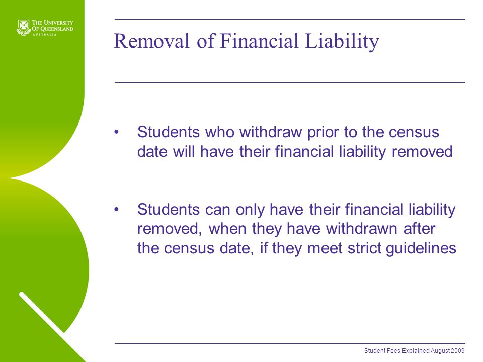 Student Fees Explained August 2009 Removal of Financial Liability Students who withdraw prior to the census date will have their financial liability removed Students can only have their financial liability removed, when they have withdrawn after the census date, if they meet strict guidelines