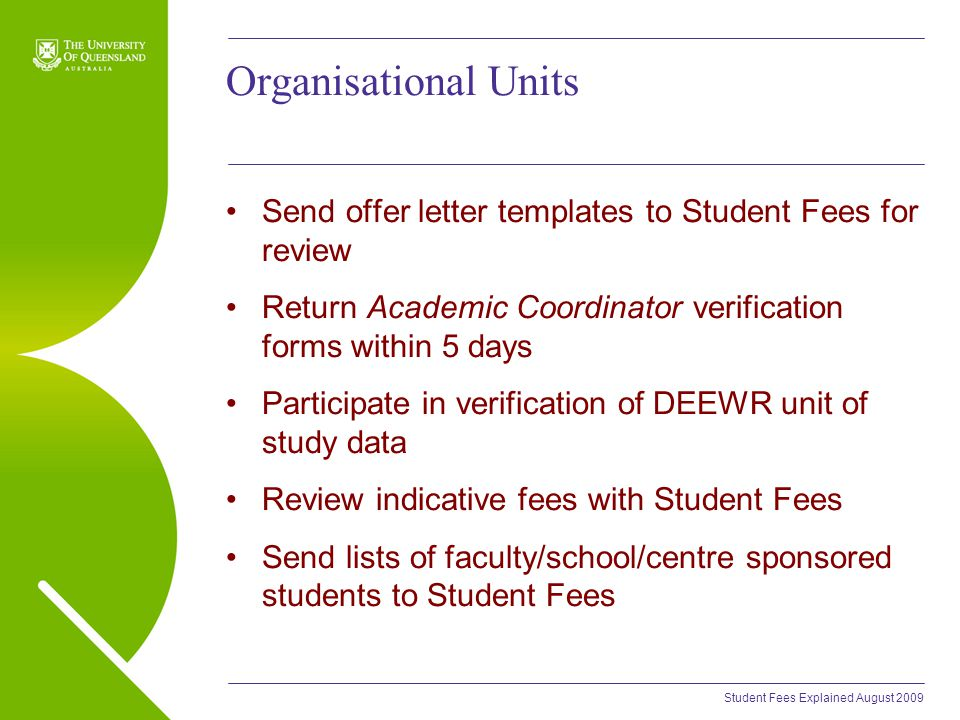 Student Fees Explained August 2009 Organisational Units Send offer letter templates to Student Fees for review Return Academic Coordinator verification forms within 5 days Participate in verification of DEEWR unit of study data Review indicative fees with Student Fees Send lists of faculty/school/centre sponsored students to Student Fees