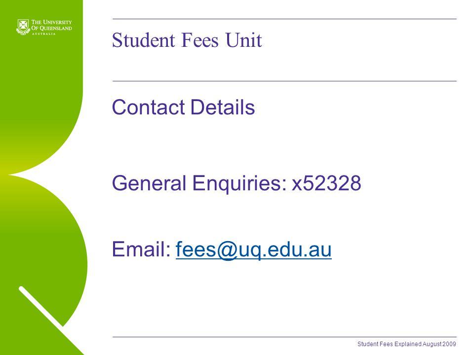 Student Fees Explained August 2009 Student Fees Unit Contact Details General Enquiries: x52328 Email: fees@uq.edu.aufees@uq.edu.au