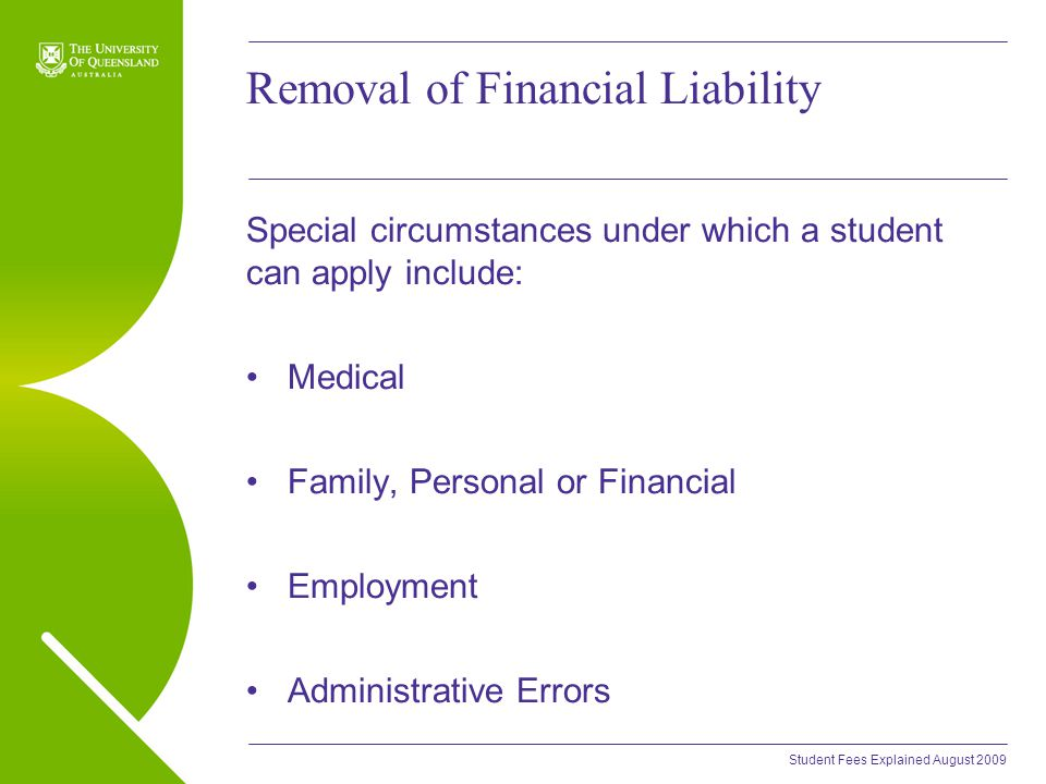Student Fees Explained August 2009 Removal of Financial Liability Special circumstances under which a student can apply include: Medical Family, Personal or Financial Employment Administrative Errors