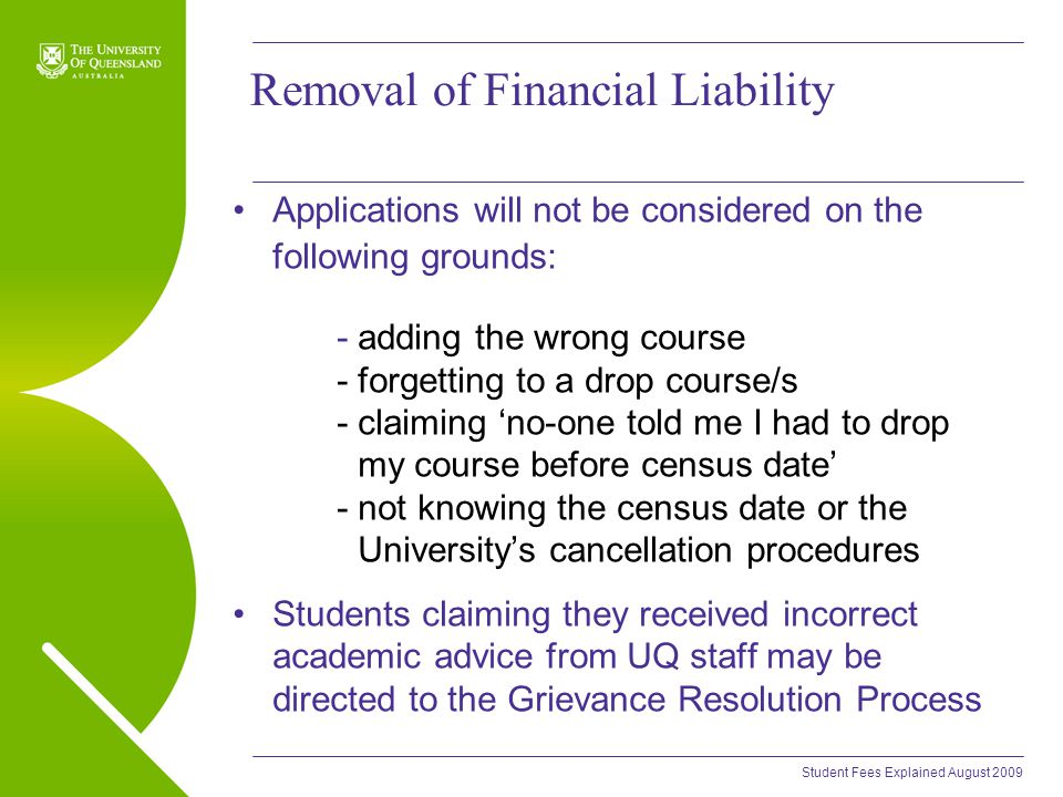 Student Fees Explained August 2009 Removal of Financial Liability Applications will not be considered on the following grounds: - adding the wrong course - forgetting to a drop course/s - claiming 'no-one told me I had to drop my course before census date' - not knowing the census date or the University's cancellation procedures Students claiming they received incorrect academic advice from UQ staff may be directed to the Grievance Resolution Process