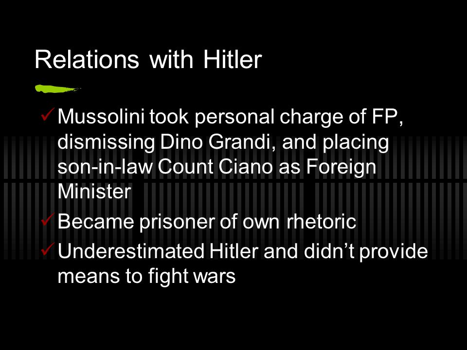 Relations with Hitler Mussolini took personal charge of FP, dismissing Dino Grandi, and placing son-in-law Count Ciano as Foreign Minister Became pris