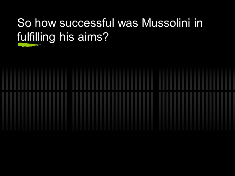 So how successful was Mussolini in fulfilling his aims?