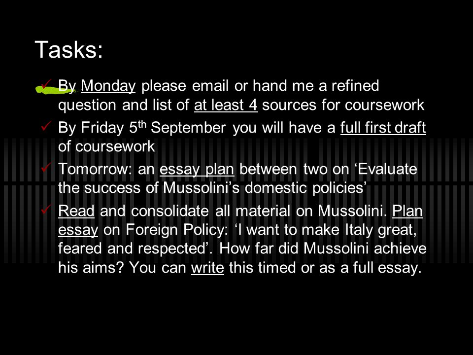 Tasks: By Monday please email or hand me a refined question and list of at least 4 sources for coursework By Friday 5 th September you will have a ful
