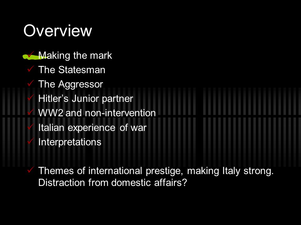Overview Making the mark The Statesman The Aggressor Hitler's Junior partner WW2 and non-intervention Italian experience of war Interpretations Themes