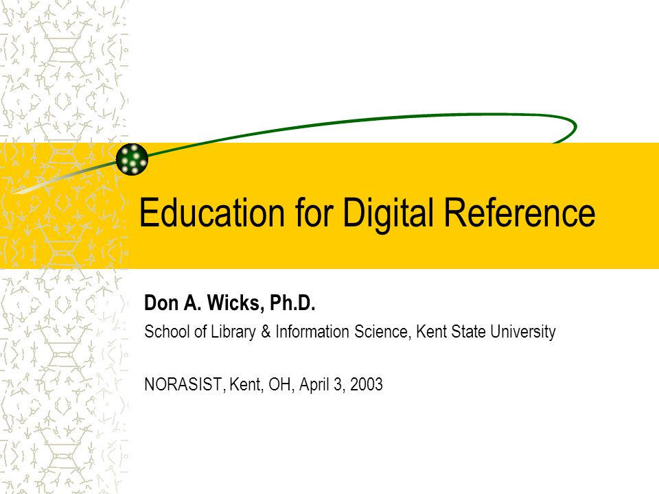 Education for Digital Reference Don A. Wicks, Ph.D. School of Library & Information Science, Kent State University NORASIST, Kent, OH, April 3, 2003