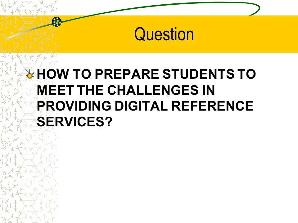 Question HOW TO PREPARE STUDENTS TO MEET THE CHALLENGES IN PROVIDING DIGITAL REFERENCE SERVICES?