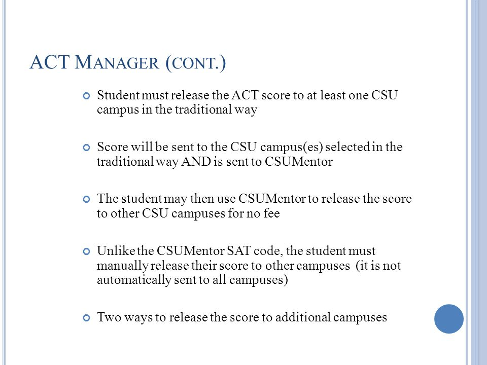 ACT M ANAGER ( CONT.) Student must release the ACT score to at least one CSU campus in the traditional way Score will be sent to the CSU campus(es) selected in the traditional way AND is sent to CSUMentor The student may then use CSUMentor to release the score to other CSU campuses for no fee Unlike the CSUMentor SAT code, the student must manually release their score to other campuses (it is not automatically sent to all campuses) Two ways to release the score to additional campuses