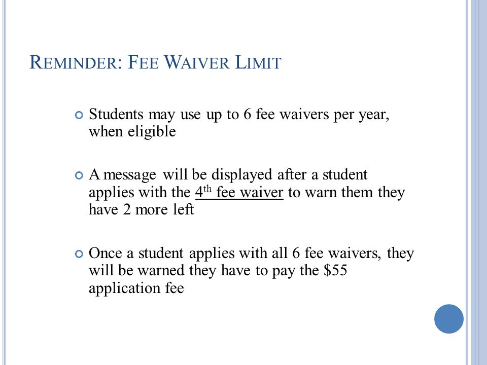 R EMINDER : F EE W AIVER L IMIT Students may use up to 6 fee waivers per year, when eligible A message will be displayed after a student applies with the 4 th fee waiver to warn them they have 2 more left Once a student applies with all 6 fee waivers, they will be warned they have to pay the $55 application fee