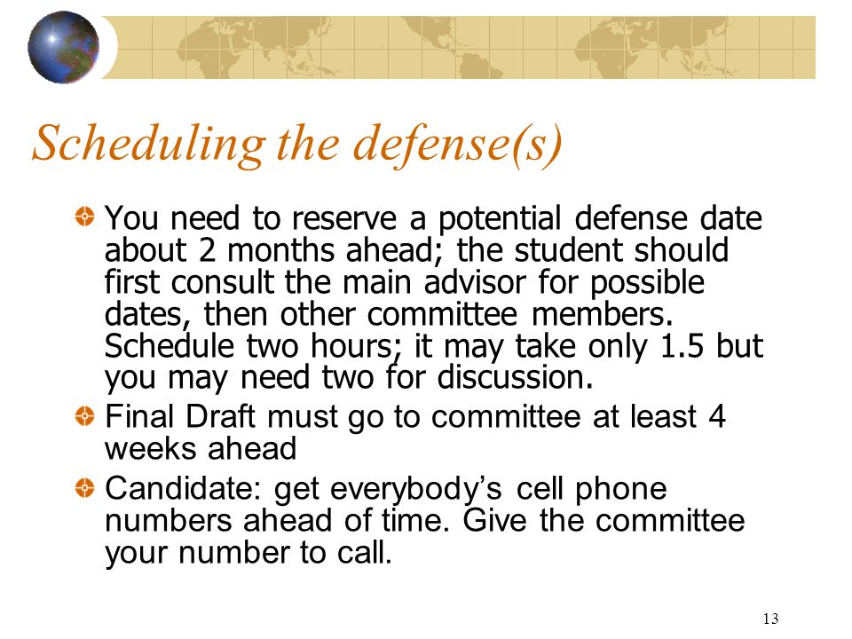 13 Scheduling the defense(s) You need to reserve a potential defense date about 2 months ahead; the student should first consult the main advisor for possible dates, then other committee members.