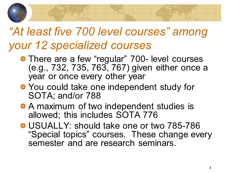 4 At least five 700 level courses among your 12 specialized courses There are a few regular 700- level courses (e.g., 732, 735, 763, 767) given either once a year or once every other year You could take one independent study for SOTA; and/or 788 A maximum of two independent studies is allowed; this includes SOTA 776 USUALLY: should take one or two 785-786 Special topics courses.