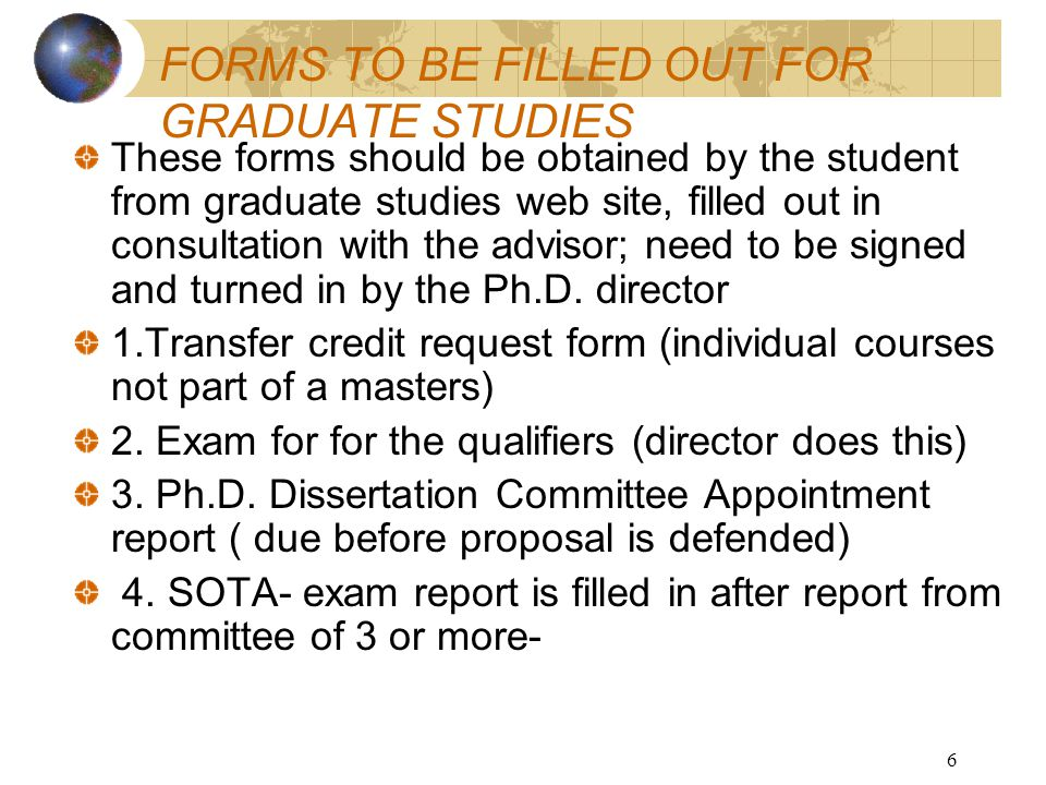 6 FORMS TO BE FILLED OUT FOR GRADUATE STUDIES These forms should be obtained by the student from graduate studies web site, filled out in consultation with the advisor; need to be signed and turned in by the Ph.D.