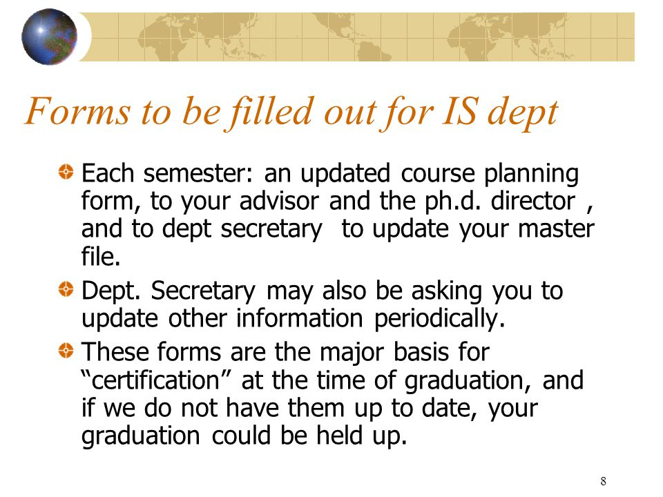 8 Forms to be filled out for IS dept Each semester: an updated course planning form, to your advisor and the ph.d.