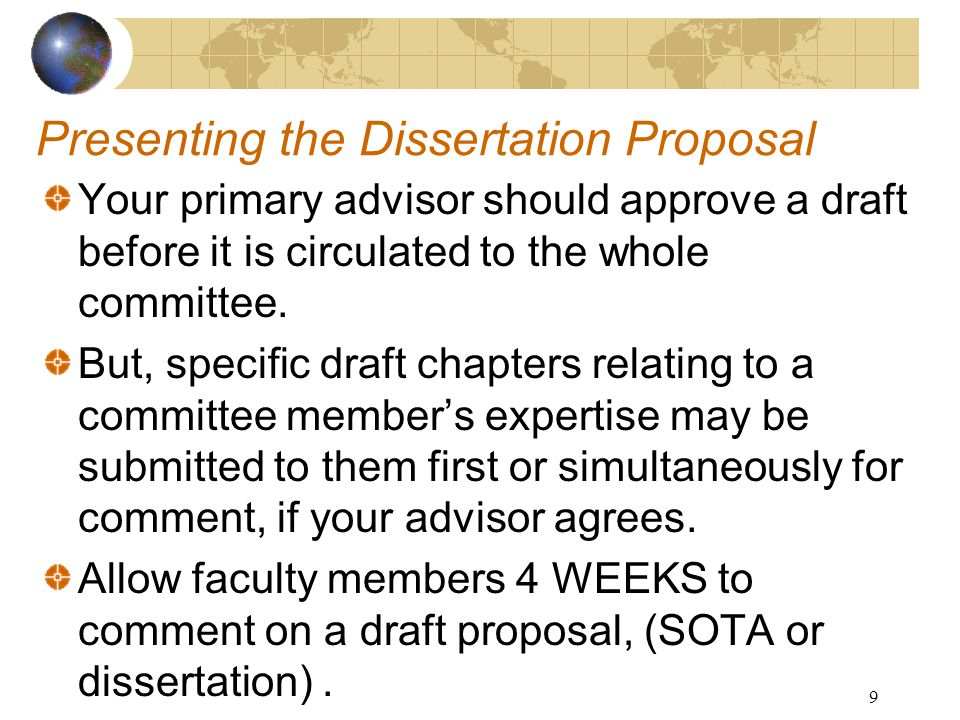 9 Presenting the Dissertation Proposal Your primary advisor should approve a draft before it is circulated to the whole committee.