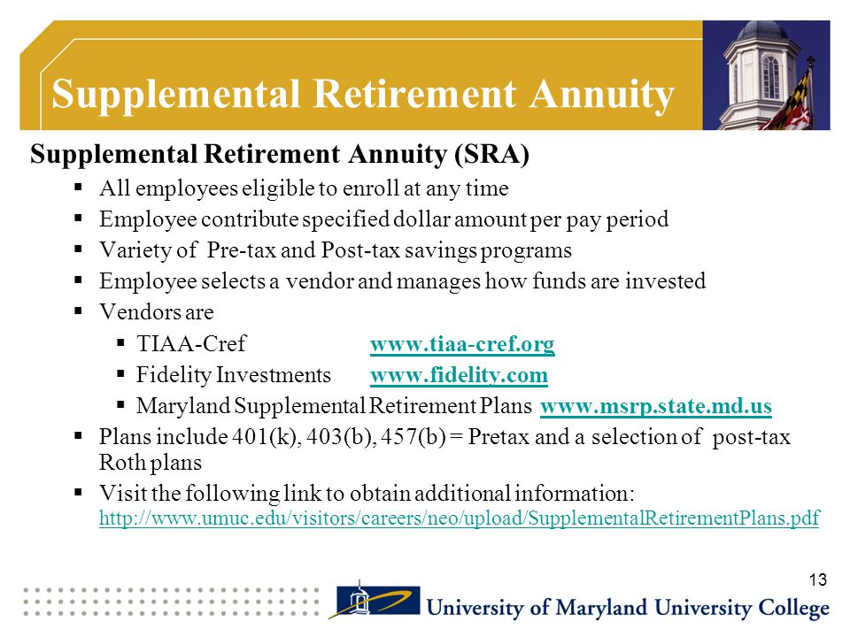 Supplemental Retirement Annuity Supplemental Retirement Annuity (SRA)  All employees eligible to enroll at any time  Employee contribute specified d