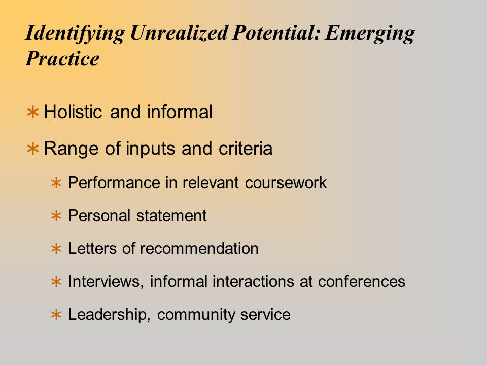 Identifying Unrealized Potential: Emerging Practice  Holistic and informal  Range of inputs and criteria  Performance in relevant coursework  Personal statement  Letters of recommendation  Interviews, informal interactions at conferences  Leadership, community service