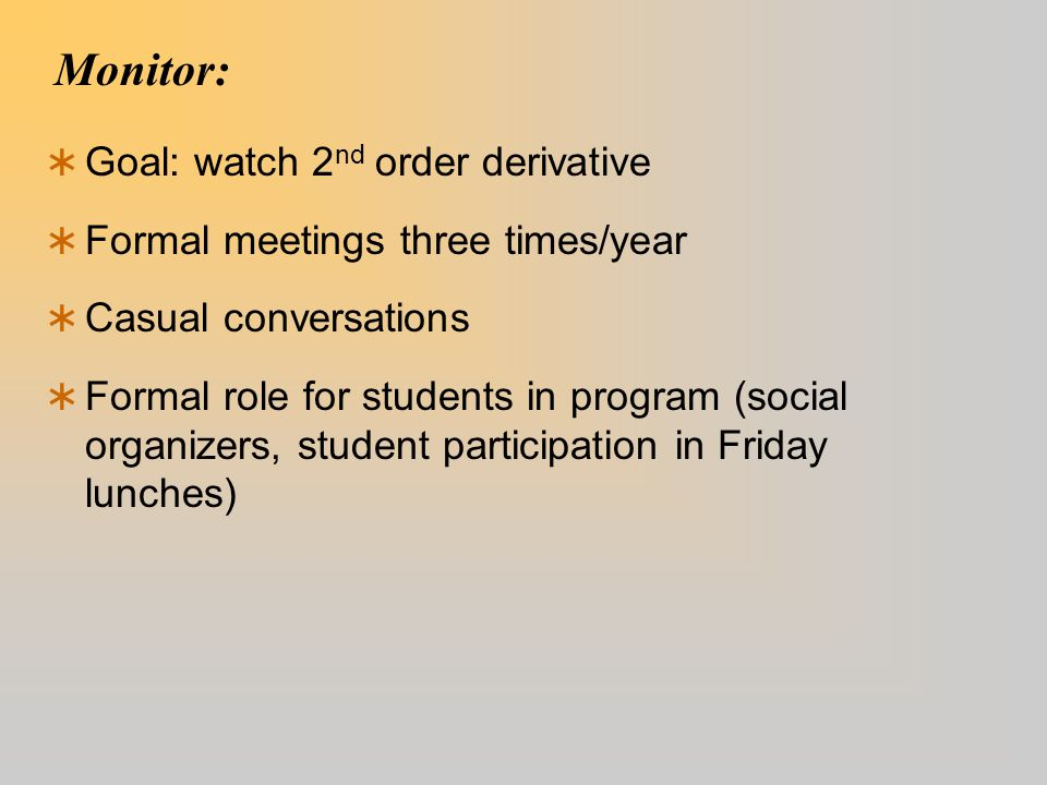 Monitor:  Goal: watch 2 nd order derivative  Formal meetings three times/year  Casual conversations  Formal role for students in program (social o