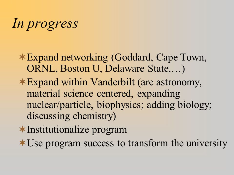 In progress  Expand networking (Goddard, Cape Town, ORNL, Boston U, Delaware State,…)  Expand within Vanderbilt (are astronomy, material science centered, expanding nuclear/particle, biophysics; adding biology; discussing chemistry)  Institutionalize program  Use program success to transform the university