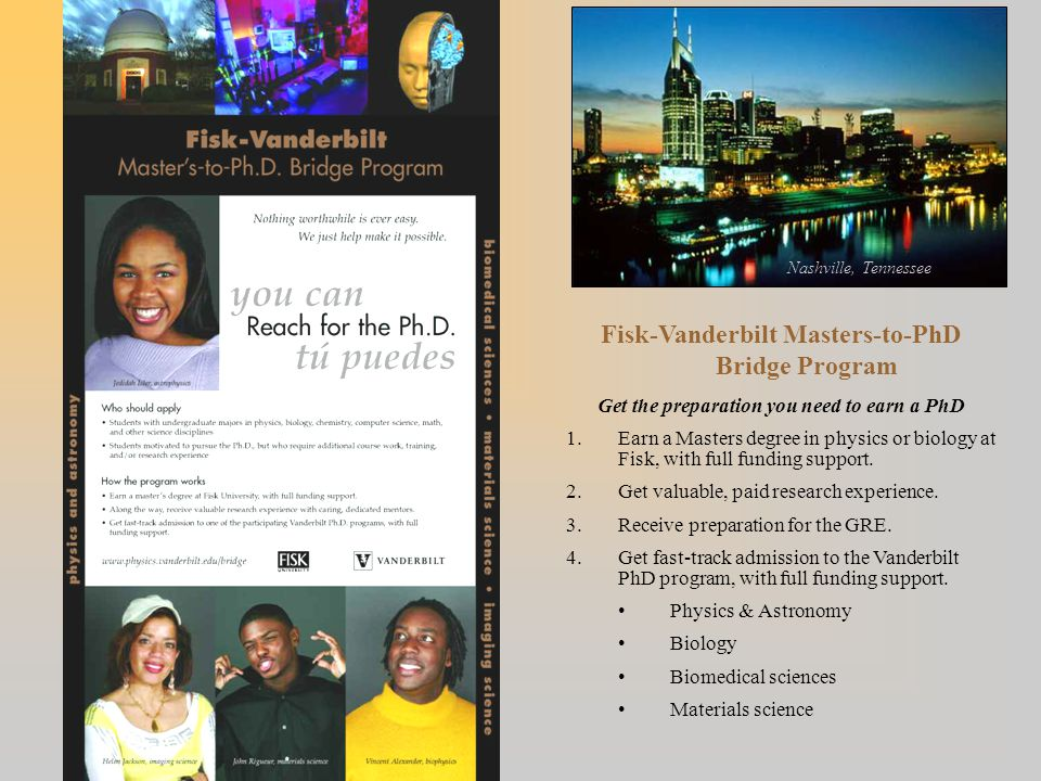 Fisk-Vanderbilt Masters-to-PhD Bridge Program Get the preparation you need to earn a PhD 1.Earn a Masters degree in physics or biology at Fisk, with f
