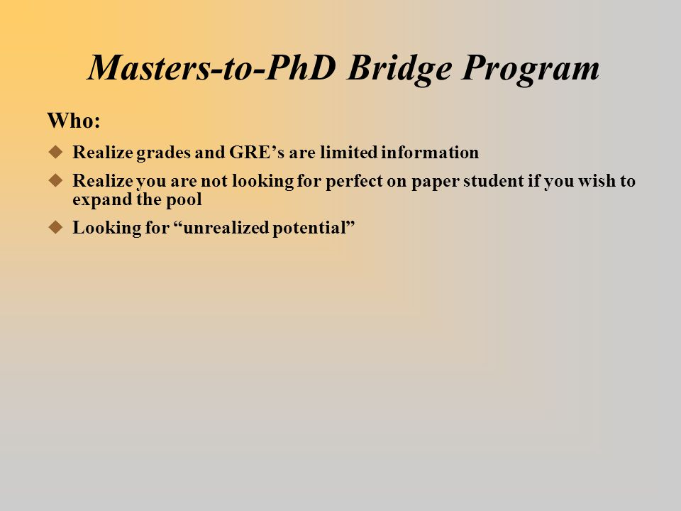 Masters-to-PhD Bridge Program Who:  Realize grades and GRE's are limited information  Realize you are not looking for perfect on paper student if yo